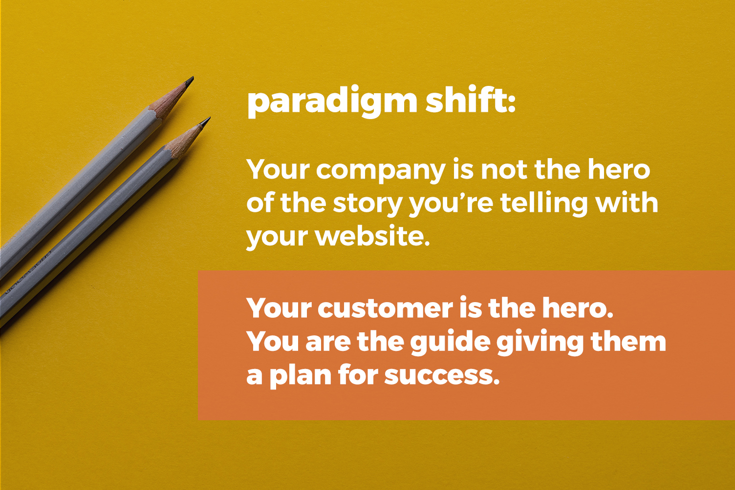 paradigm shift: your company is not the hero of the story your site is telling. your customer is the hero. you are the guide giving them a plan for success.